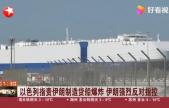 以色列指责伊朗制造货船爆炸_伊朗强烈反对指控