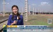 """""""长安号""""国际货运回程班列首次抵达西安(中国网络电视台-[第一时间])"""