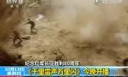【手机百度】纪念红军长征胜利80周年 《千里雷声万里闪》10月24日晚开播