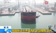 我国制造世界最大矿砂运输船下水