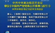 中共中央政治局召开会议 审议《中国共产党党务公开条例(试行)》 中共中央总书记习近平主持会议