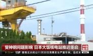 受神钢问题影响 日本大饭核电站推迟重启