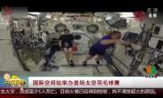 国际空间站举办首场太空羽毛球赛