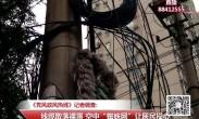 """20180504记者调查:线缆散落裸露 空中""""蜘蛛网""""让居民操心"""
