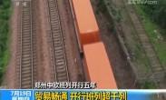 郑州中欧班列开行五年 贸易畅通 开行班列超千列