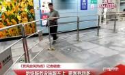 20180713记者调查:地铁服务设施跟不上 乘客抱怨多