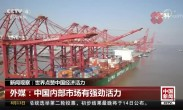 世界点赞中国经济活力:开放的贸易政策为世界带来前所未有的机遇