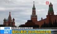 反制美国加征钢铝关税 俄对从美进口部分商品加征关税