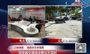 20181031《党风政风热线》记者调查:道路安全多隐患 周至县交通违法整治不及时