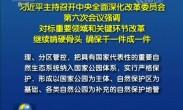 习近平主持召开中央全面深化改革委员会第六次会议强调 对标重要领域和关键环节改革 继续啃硬骨头 确
