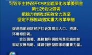 习近平主持召开中央全面深化改革委员会第七次会议强调 把稳方向突出实效全力攻坚 坚定不移推动落实重