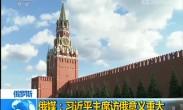 俄媒:习近平主席访俄意义重大
