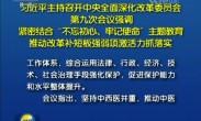 """习近平主持召开中央全面深化改革委员会第九次会议强调 紧密结合""""不忘初心、牢记使命""""主题教育 推动"""