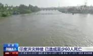 印度洪灾持续 已造成至少60人死亡