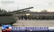 俄罗斯举行卫国战争胜利日阅兵彩排