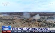 俄罗斯空降兵部队完成多轮战术演习
