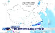 中央气象台今晨6时继续发布暴雨蓝色预警