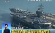 朝鲜半岛局势:美将派航母战斗群参加韩美军演