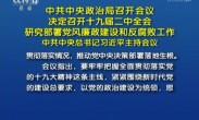 中共中央政治局召开会议 研究部署党风廉政建设和防腐败工作 中共中央总书记习近平主持会议