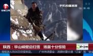 陕西:华山峭壁边扫雪 场面十分惊险