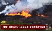 警惕!基拉韦厄火山活动加剧 熔岩喷涌毒气弥漫