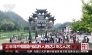 上半年中国国内旅游人数达28亿人次