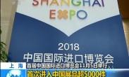 上海:首届中国国际进口博览会11月5日举行