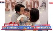 王祖蓝李亚男吻贺女儿一岁生日 英文名太难拼颜值像爸爸